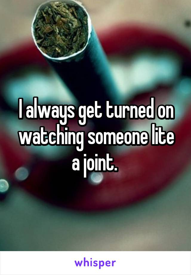 I always get turned on watching someone lite a joint.