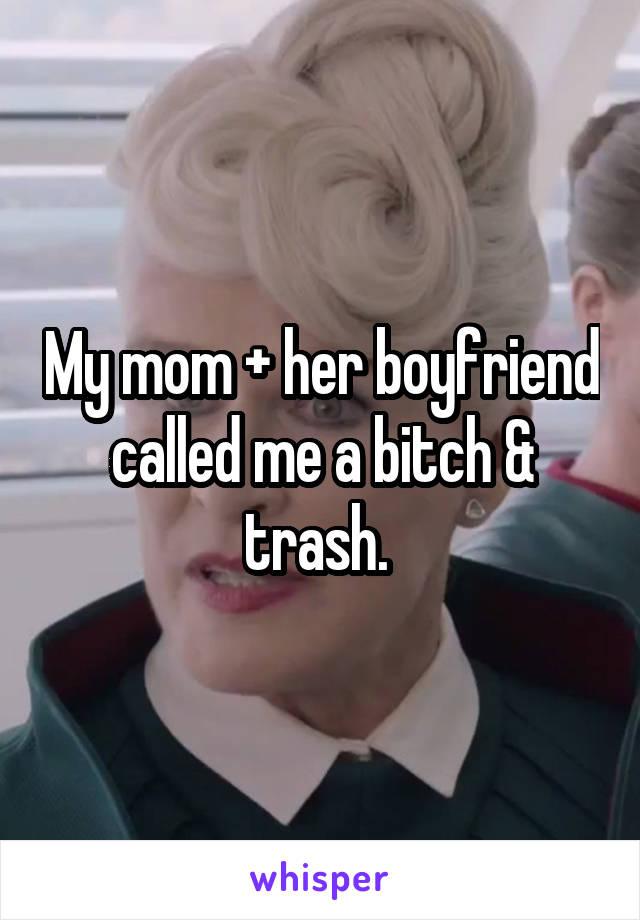 My mom + her boyfriend called me a bitch & trash.