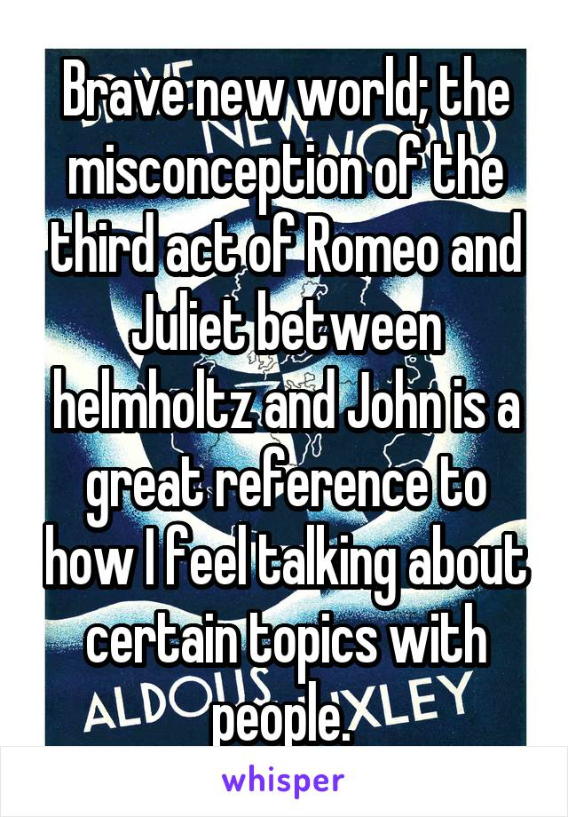 Brave new world; the misconception of the third act of Romeo and Juliet between helmholtz and John is a great reference to how I feel talking about certain topics with people.