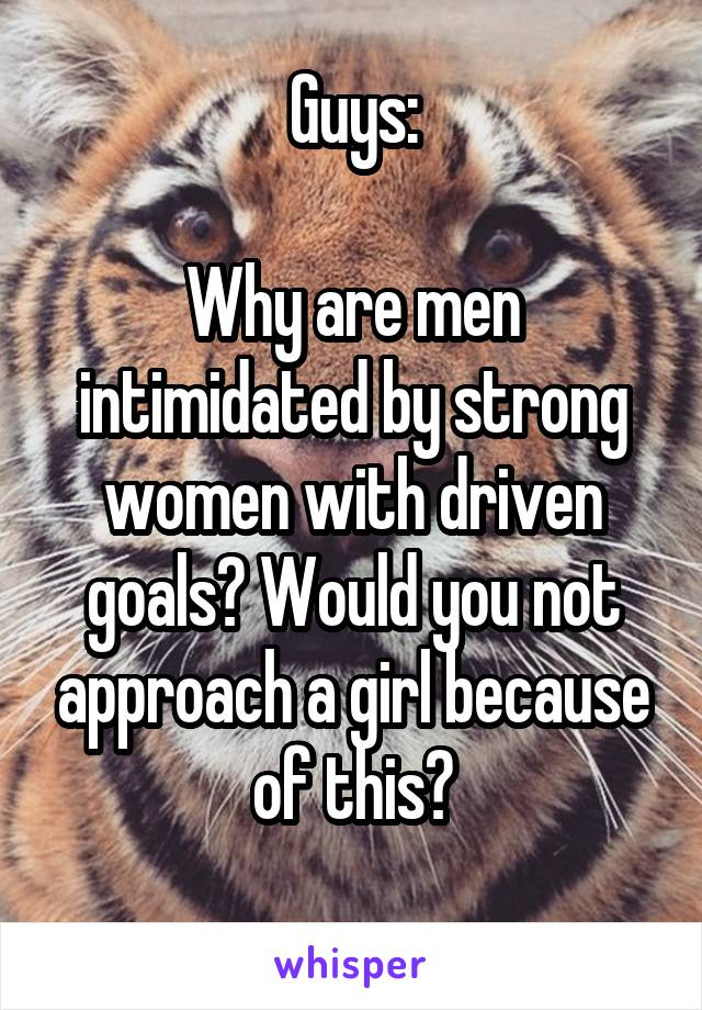 Guys:  Why are men intimidated by strong women with driven goals? Would you not approach a girl because of this?