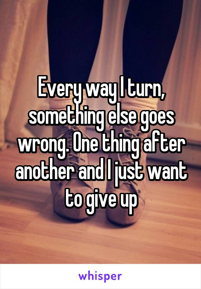 Every way I turn, something else goes wrong. One thing after another and I just want to give up