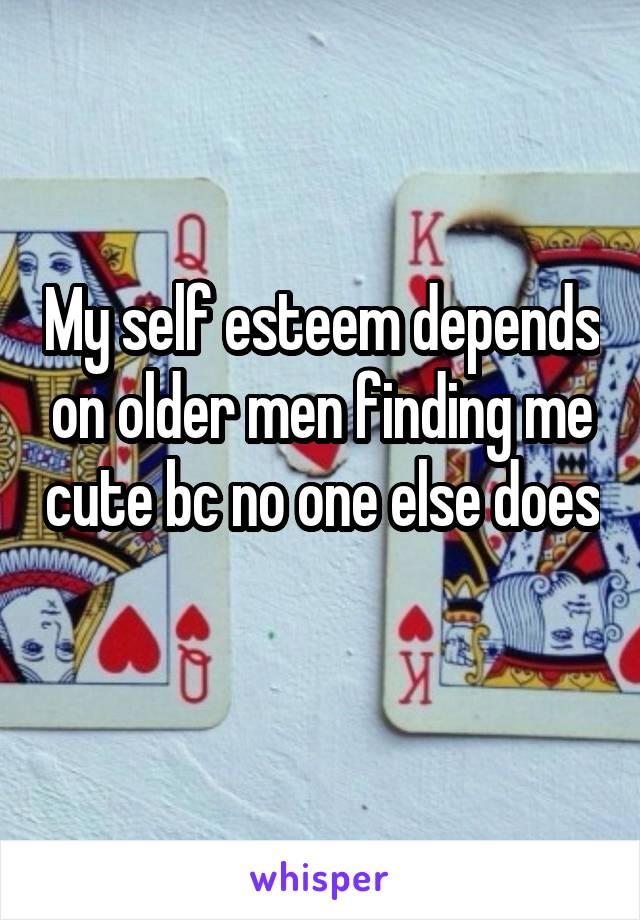 My self esteem depends on older men finding me cute bc no one else does