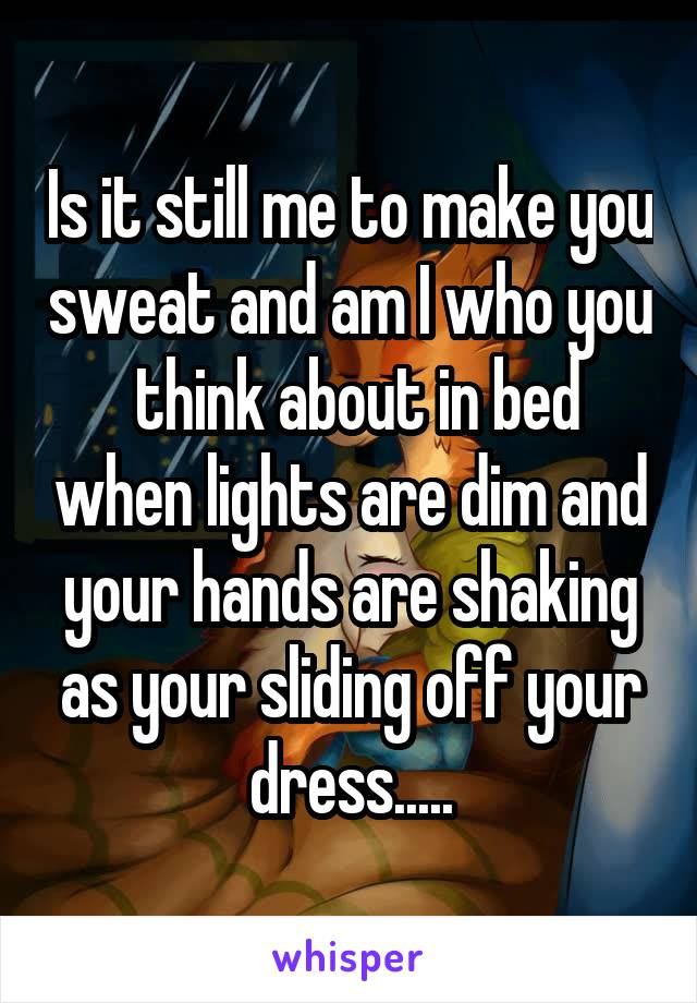 Is it still me to make you sweat and am I who you  think about in bed when lights are dim and your hands are shaking as your sliding off your dress.....