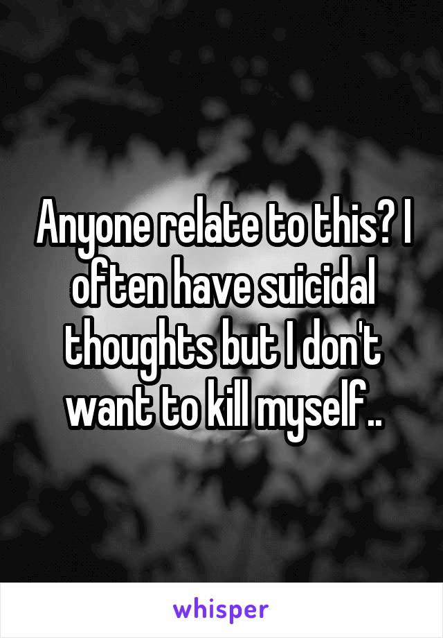 Anyone relate to this? I often have suicidal thoughts but I don't want to kill myself..