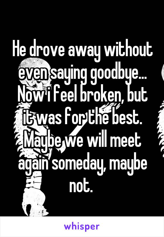 He drove away without even saying goodbye... Now i feel broken, but it was for the best. Maybe we will meet again someday, maybe not.