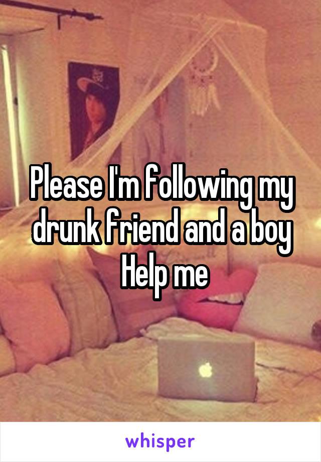 Please I'm following my drunk friend and a boy  Help me