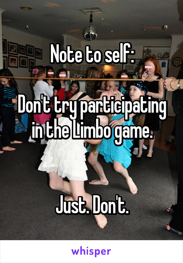 Note to self:  Don't try participating in the Limbo game.   Just. Don't.