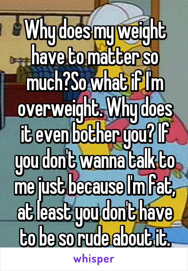 Why does my weight have to matter so much?So what if I'm overweight. Why does it even bother you? If you don't wanna talk to me just because I'm fat, at least you don't have to be so rude about it.
