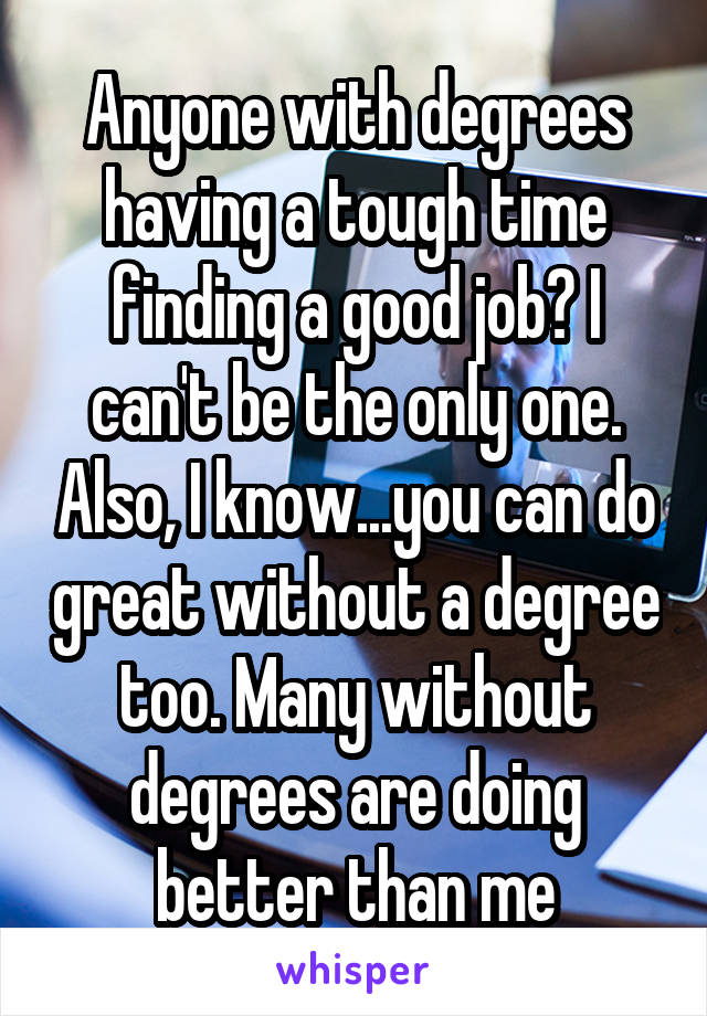 Anyone with degrees having a tough time finding a good job? I can't be the only one. Also, I know...you can do great without a degree too. Many without degrees are doing better than me