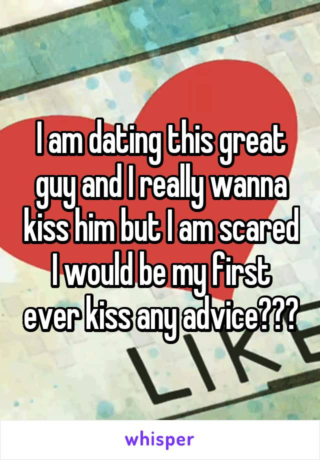I am dating this great guy and I really wanna kiss him but I am scared I would be my first ever kiss any advice???