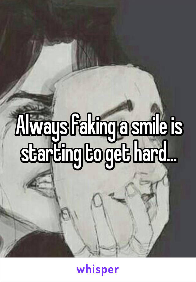 Always faking a smile is starting to get hard...