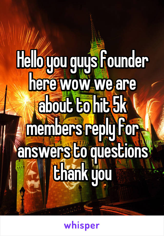 Hello you guys founder here wow we are about to hit 5k members reply for answers to questions thank you