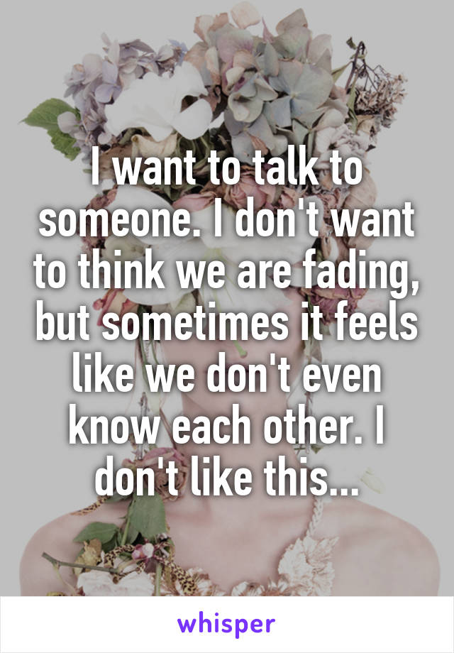 I want to talk to someone. I don't want to think we are fading, but sometimes it feels like we don't even know each other. I don't like this...
