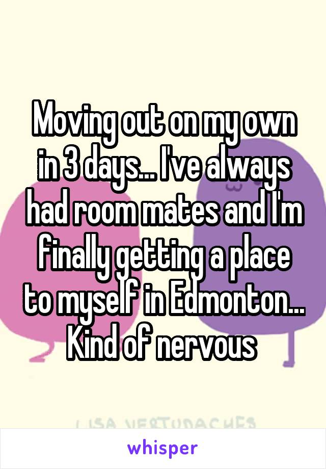 Moving out on my own in 3 days... I've always had room mates and I'm finally getting a place to myself in Edmonton... Kind of nervous