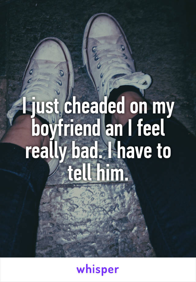 I just cheaded on my boyfriend an I feel really bad. I have to tell him.
