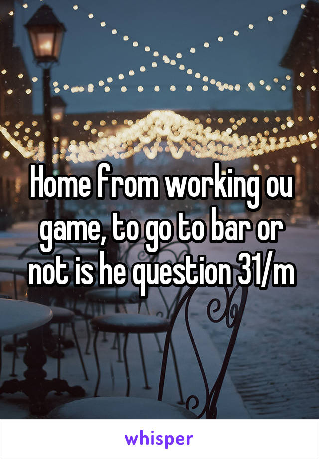 Home from working ou game, to go to bar or not is he question 31/m