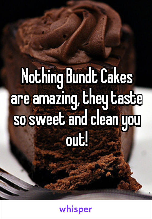 Nothing Bundt Cakes are amazing, they taste so sweet and clean you out!
