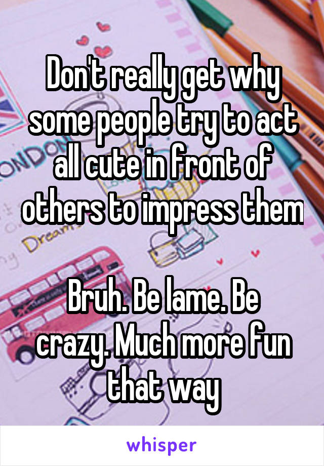 Don't really get why some people try to act all cute in front of others to impress them  Bruh. Be lame. Be crazy. Much more fun that way