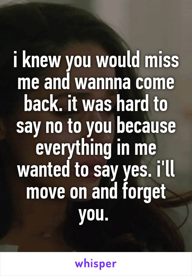 i knew you would miss me and wannna come back. it was hard to say no to you because everything in me wanted to say yes. i'll move on and forget you.