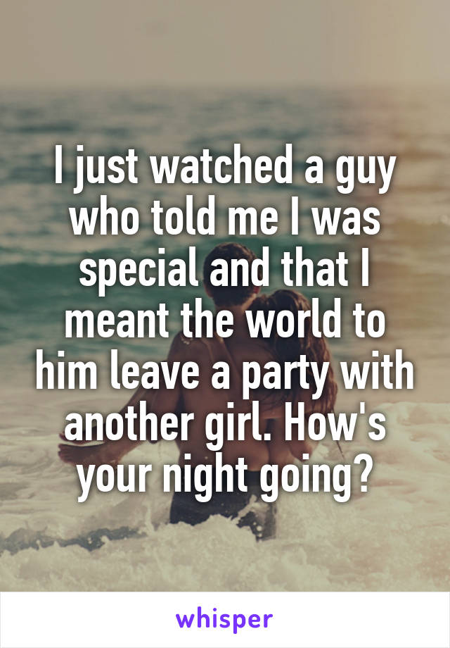 I just watched a guy who told me I was special and that I meant the world to him leave a party with another girl. How's your night going?