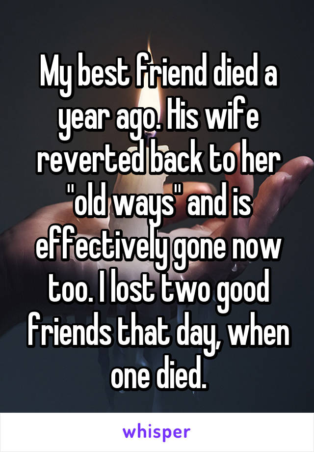 """My best friend died a year ago. His wife reverted back to her """"old ways"""" and is effectively gone now too. I lost two good friends that day, when one died."""