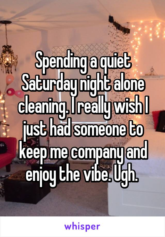 Spending a quiet Saturday night alone cleaning. I really wish I just had someone to keep me company and enjoy the vibe. Ugh.