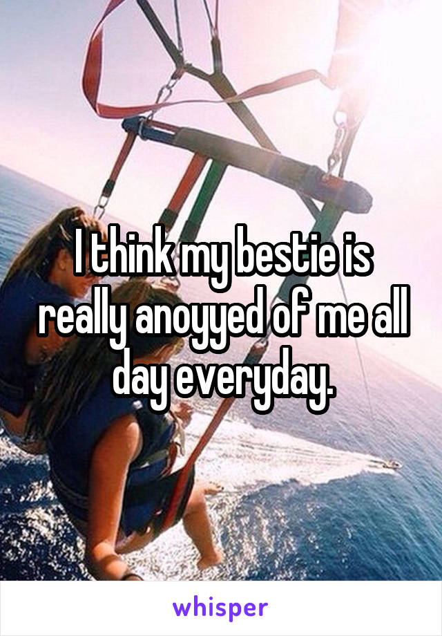 I think my bestie is really anoyyed of me all day everyday.