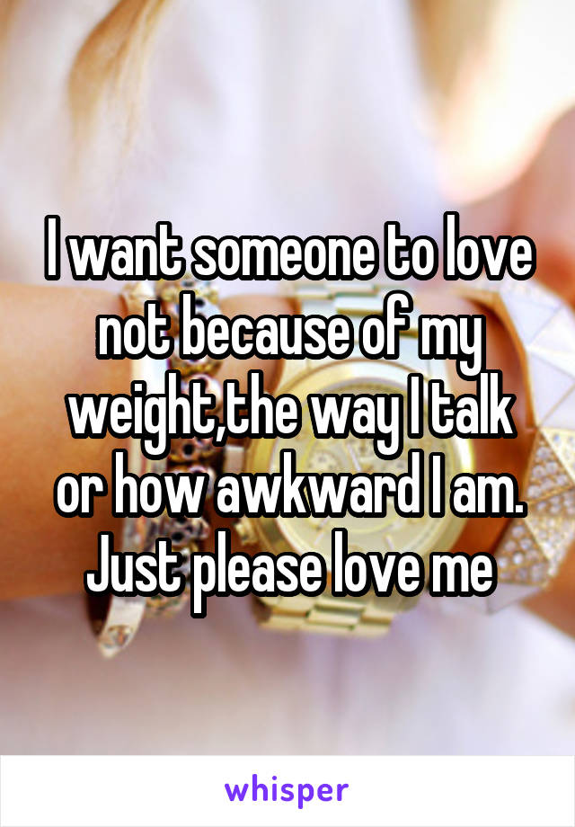 I want someone to love not because of my weight,the way I talk or how awkward I am. Just please love me