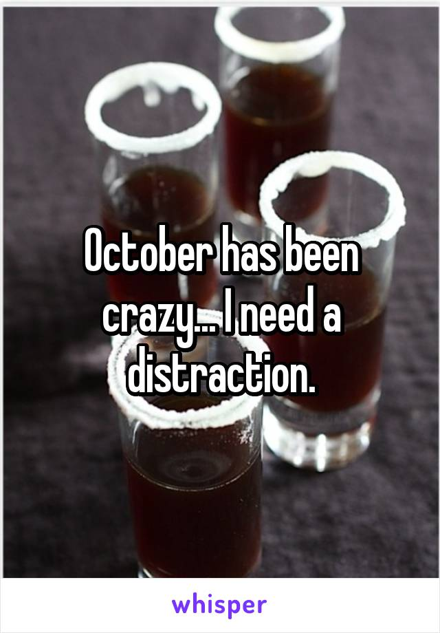 October has been crazy... I need a distraction.