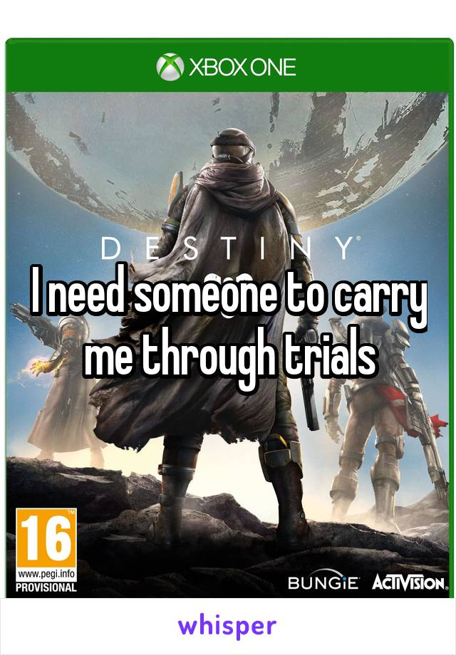 I need someone to carry me through trials