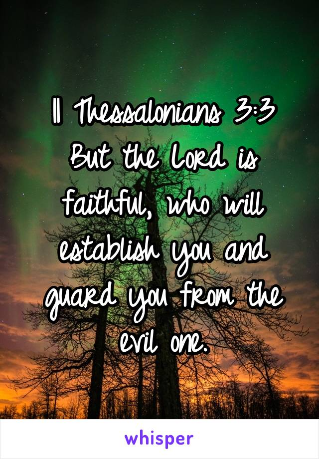 II Thessalonians 3:3 But the Lord is faithful, who will establish you and guard you from the evil one.