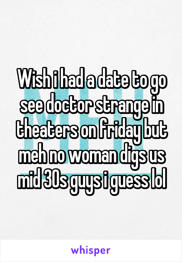 Wish i had a date to go see doctor strange in theaters on friday but meh no woman digs us mid 30s guys i guess lol