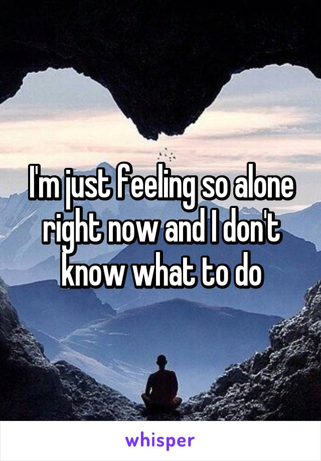 I'm just feeling so alone right now and I don't know what to do