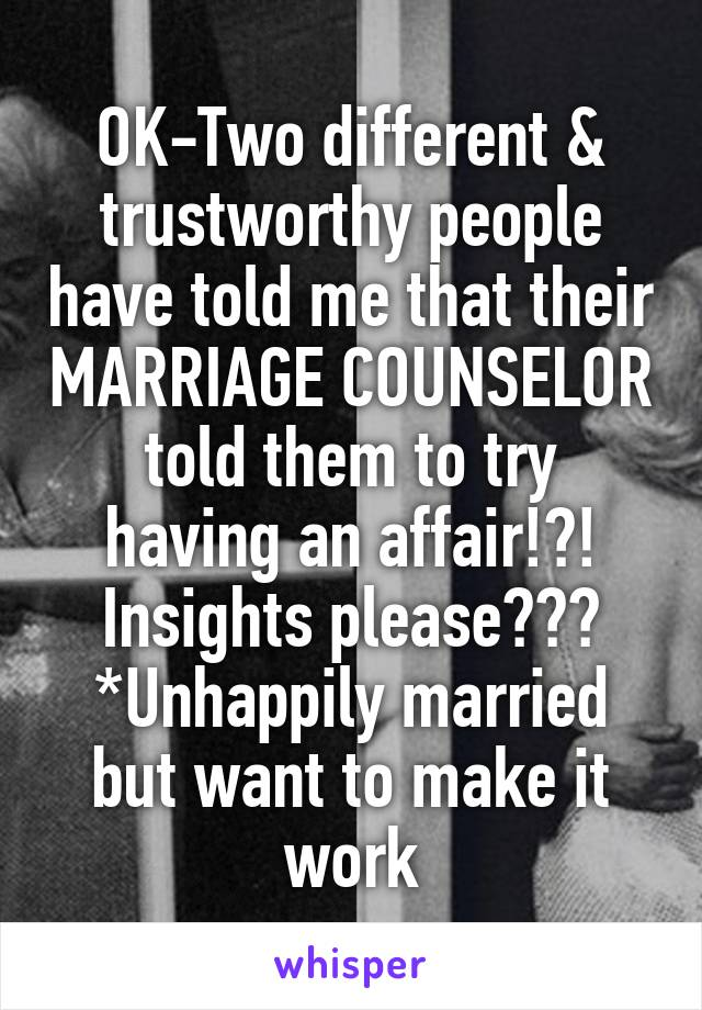 OK-Two different & trustworthy people have told me that their MARRIAGE COUNSELOR told them to try having an affair!?! Insights please??? *Unhappily married but want to make it work