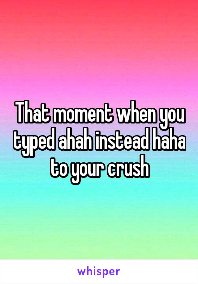 That moment when you typed ahah instead haha to your crush