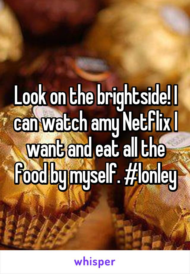 Look on the brightside! I can watch amy Netflix I want and eat all the food by myself. #lonley