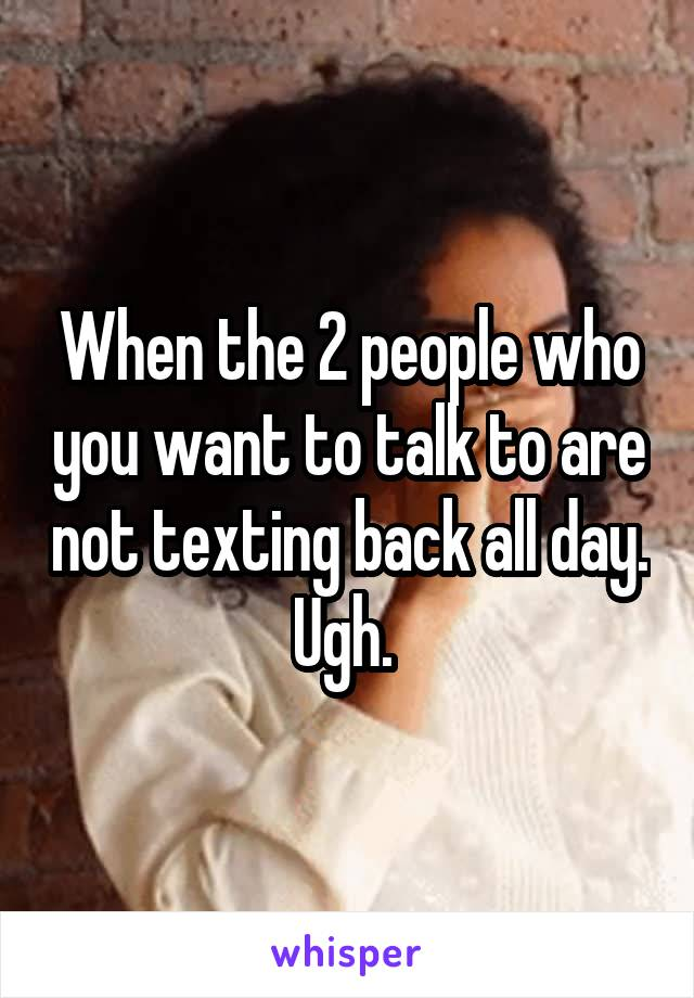 When the 2 people who you want to talk to are not texting back all day. Ugh.