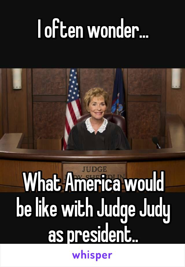 I often wonder...      What America would be like with Judge Judy as president..