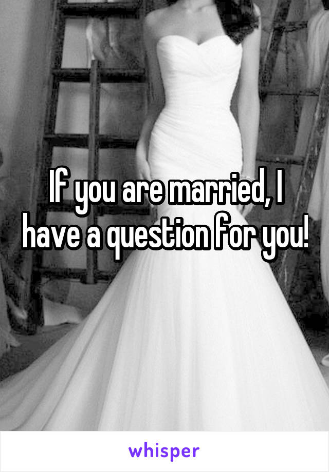 If you are married, I have a question for you!