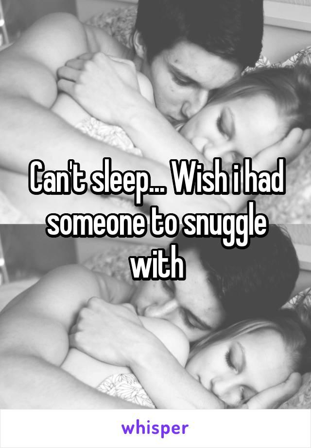 Can't sleep... Wish i had someone to snuggle with
