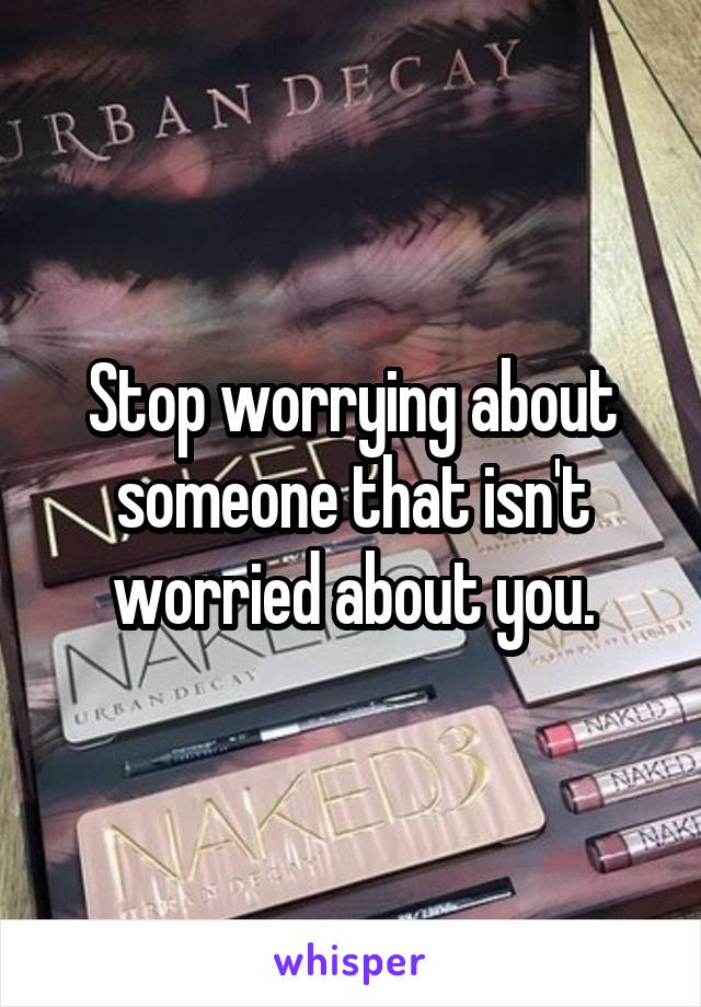 Stop worrying about someone that isn't worried about you.