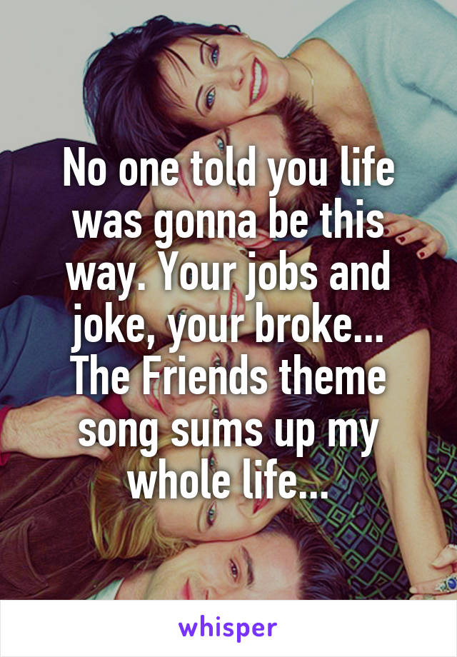 No one told you life was gonna be this way. Your jobs and joke, your broke... The Friends theme song sums up my whole life...