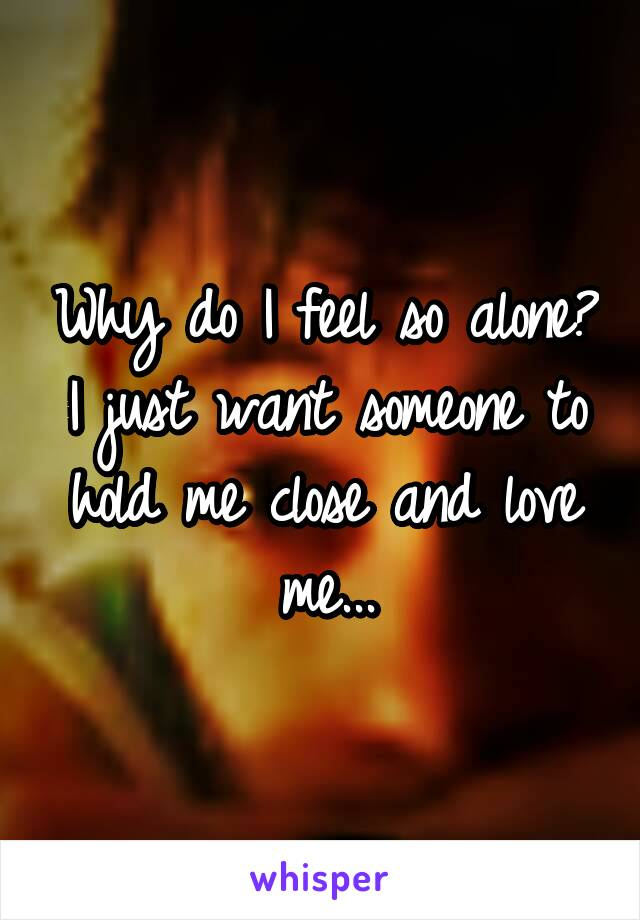 Why do I feel so alone? I just want someone to hold me close and love me...