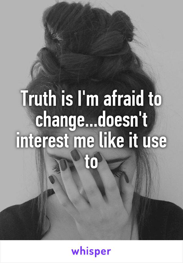 Truth is I'm afraid to change...doesn't interest me like it use to