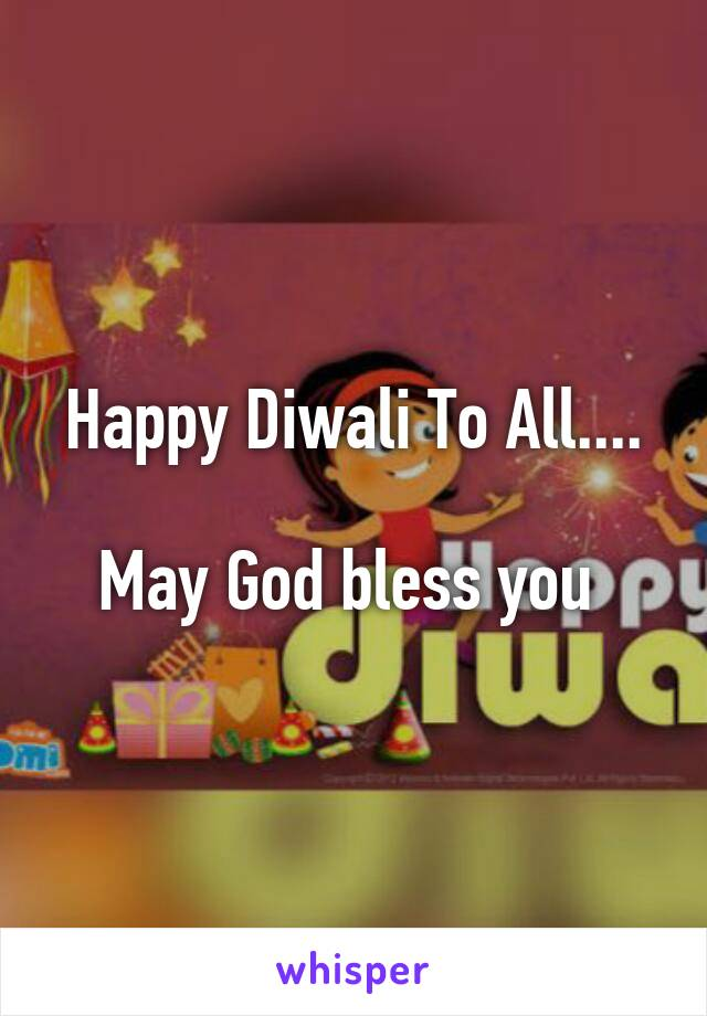 Happy Diwali To All....  May God bless you