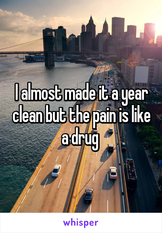 I almost made it a year clean but the pain is like a drug