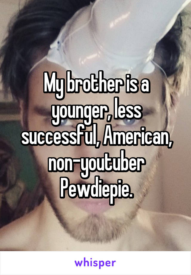 My brother is a younger, less successful, American, non-youtuber Pewdiepie.