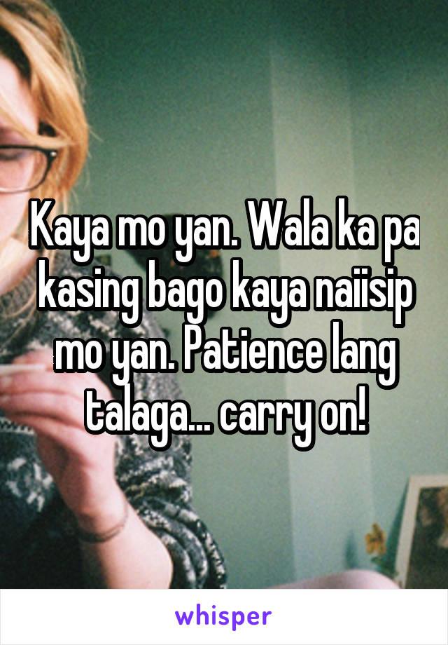 Kaya mo yan. Wala ka pa kasing bago kaya naiisip mo yan. Patience lang talaga... carry on!