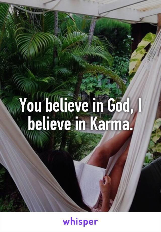 You believe in God, I believe in Karma.
