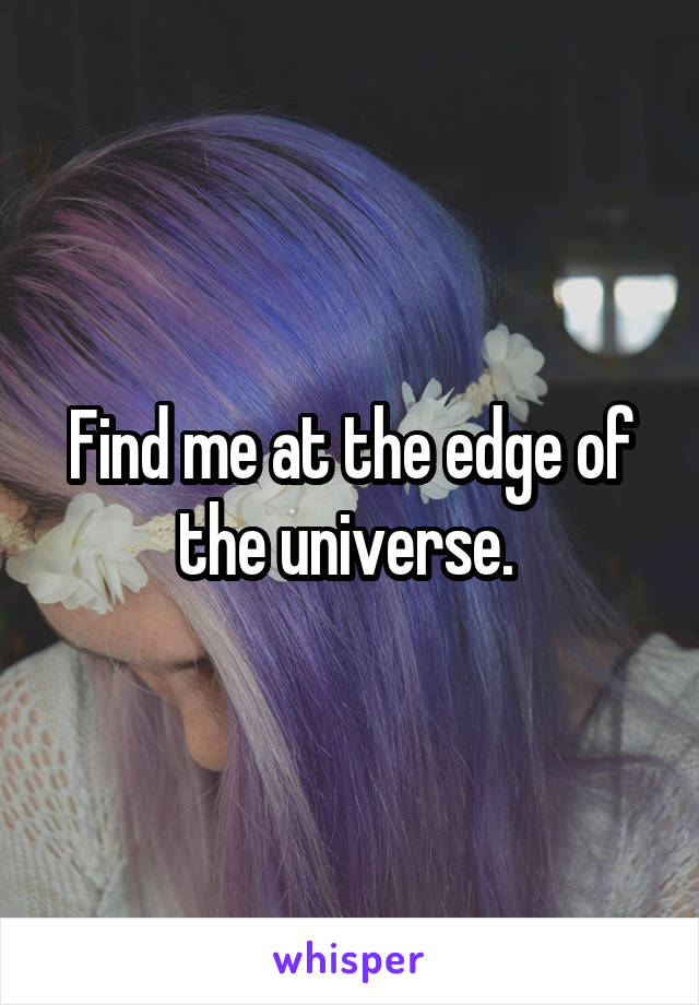 Find me at the edge of the universe.